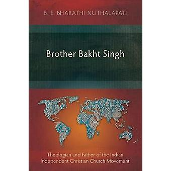 Brother Bakht Singh Theologian and Father of the Indian Independent Christian Church Movement by Nuthalapati & B. E. Bharathi