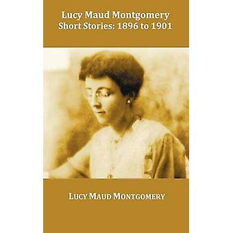 Lucy Maud Montgomery Short Stories 1896 to 1901 by Montgomery & Lucy Maud