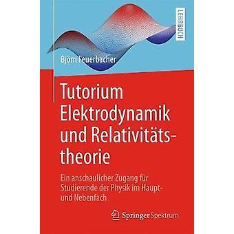 Tutorium Elektrodynamik und Relativittstheorie  Ein anschaulicher Zugang fr Studierende der Physik im Haupt und Nebenfach by Feuerbacher & Bjrn