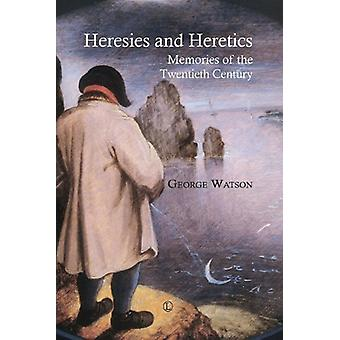 Heresies and Heretics - Memories of the Twentieth Century by George Wa