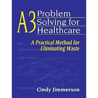 A3 Problem Solving for Healthcare - A Practical Method for Eliminating
