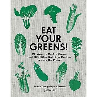 Eat Your Greens  22 Ways to Cook a Carrot and 788 Other Delicious Recipes to Save the Planet by Edited by Anette Dieng & Edited by Ingela Persson