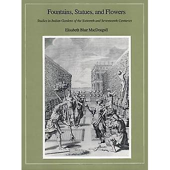 Fountains Statues and Flowers - Studies in Italian Gardens of the Sixteenth and Seventeenth Centuries