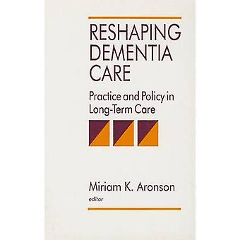 Reshaping Dementia Care Practice and Policy in LongTerm Care by Aronson & Miriam K.