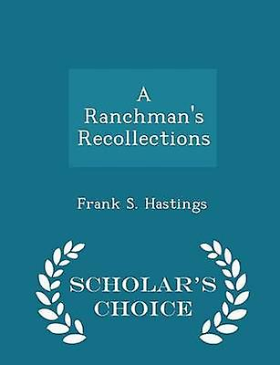 A Ranchmans Recollections  Scholars Choice Edition by Hastings & Frank S.