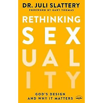 Rethinking Sexuality - God's Design and Why it Matters by Dr Juli Slat