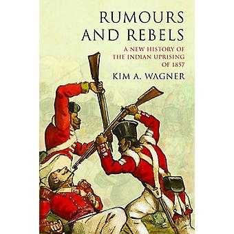 Rumours and Rebels - A New History of the Indian Uprising of 1857 by K