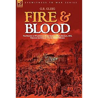 Fire  Blood the Burning of Washington  the Battle of New Orleans 1814 Through the Eyes of a Young British Soldier by Gleig & G. & R.