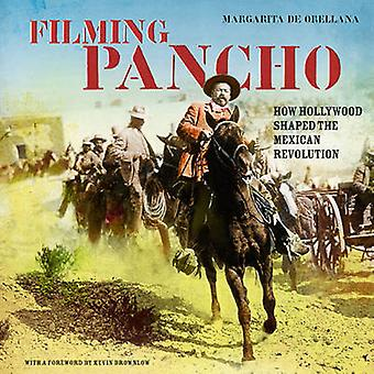 Filming Pancho - How Hollywood Shaped the Mexican Revolution by Margar