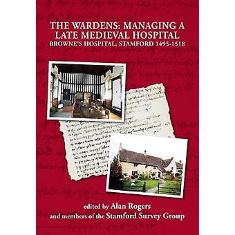 The Wardens Managing a Late Medieval Hospital by Rogers & Alan