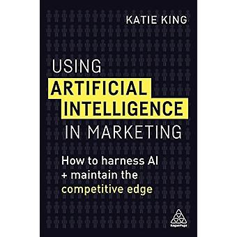 Using Artificial Intelligence in Marketing How to Harness AI and Maintain the Competitive Edge by King & Katie