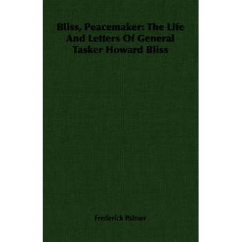 Bliss Peacemaker The Life And Letters Of General Tasker Howard Bliss by Palmer & Frederick