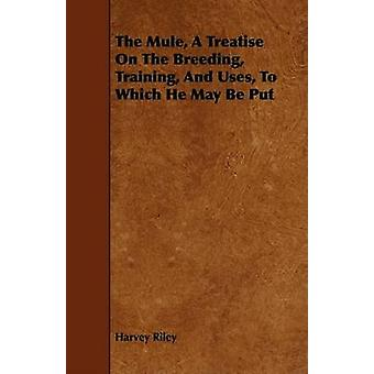 The Mule A Treatise On The Breeding Training And Uses To Which He May Be Put by Riley & Harvey