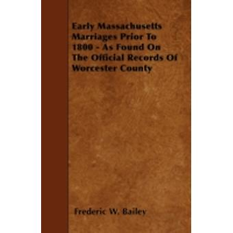Early Massachusetts Marriages Prior To 1800  As Found On The Official Records Of Worcester County by Bailey & Frederic W.