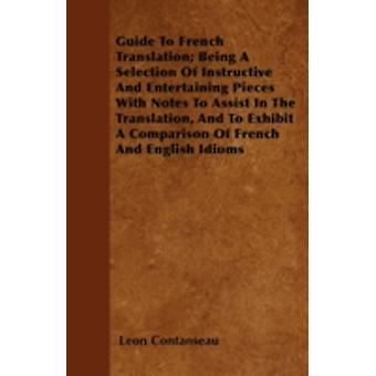 Guide To French Translation Being A Selection Of Instructive And Entertaining Pieces With Notes To Assist In The Translation And To Exhibit A Comparison Of French And English Idioms by Contanseau & Leon
