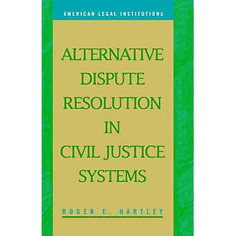 Alternative Dispute Resolution in Civil Justice Systems by Hartley & Roger. & E.