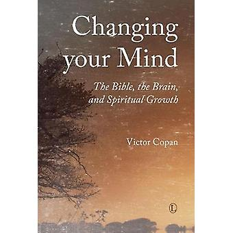 Changing your Mind - The Bible - the Brain - and Spiritual Growth by V