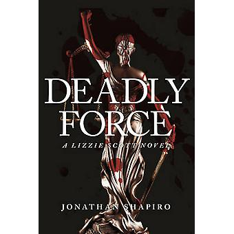 Deadly Force - A Lizzie Scott Novel by Jonathan Shapiro - 978163425275