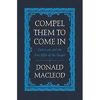 Compel Them to Come In - Calvinism and the Free Offer of the Gospel by