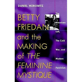 Betty Friedan and the Making of the Feminine Mystique The American Left the Cold War and Modern Feminism von Daniel Horowitz