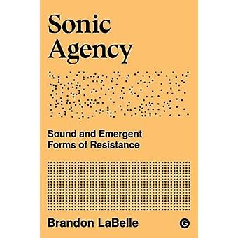 Sonic Agency  Sound and Emergent Forms of Resistance by Brandon LaBelle