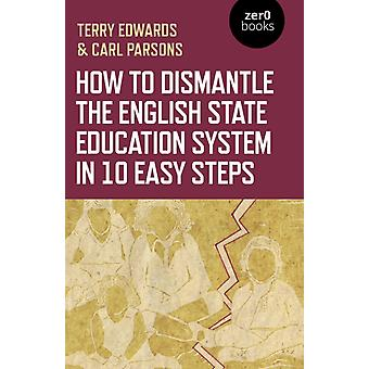 How to Dismantle the English State Education System in 10 Easy Steps by Edwards & TerryParsons & Carl