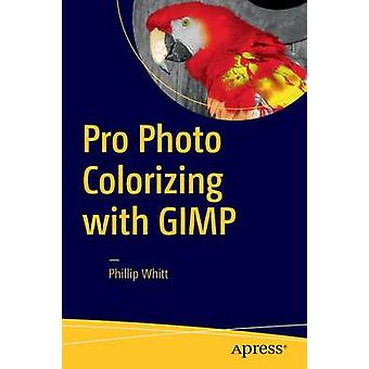 Pro Photo Colorizing with GIMP - 2016 by Phillip Whitt - 9781484219485