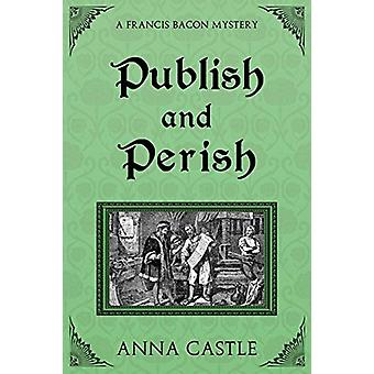 Publish and Perish - A Francis Bacon Mystery by Anna Castle - 97819453