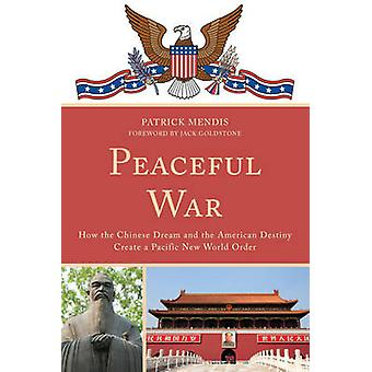 Peaceful War How the Chinese Dream and the American Destiny Create a New Pacific World Order par Patrick Mendis