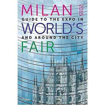 Mailand 2015 Worlds Fair Guide zur Expo in und um die Stadt von Massimiliano Bagioli & Manuela Villani & Vorwort von Armando Peres