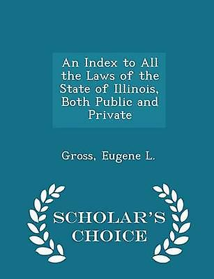 An Index to All the Laws of the State of Illinois Both Public and Private  Scholars Choice Edition by L. & Gross & Eugene