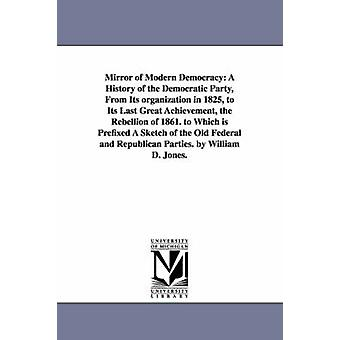 Mirror of Modern Democracy A History of the Democratic Party From Its organization in 1825 to Its Last Great Achievement the Rebellion of 1861. to Which is Prefixed A Sketch of the Old Federal and by Jones & William D.