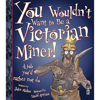 You Wouldn't Want to be a Victorian Miner! by John Malam - David Antr