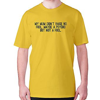 Mens funny t-shirt slogan tee novelty humour hilarious -  My mum didn't raise no fool. Maybe a psycho but not a fool