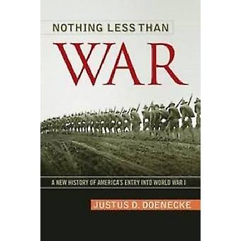 Nothing Less Than War A New History of Americas Entry Into World War I by Doenecke & Justus D.