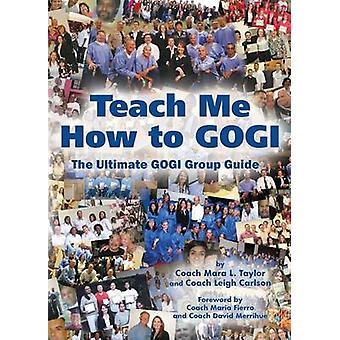 Teach Me How to GOGI  The Ultimate Group Guide by Taylor & Coach Mara L.