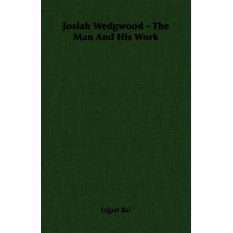 Josiah Wedgwood  The Man and His Work by Lajpat Rai & Rai