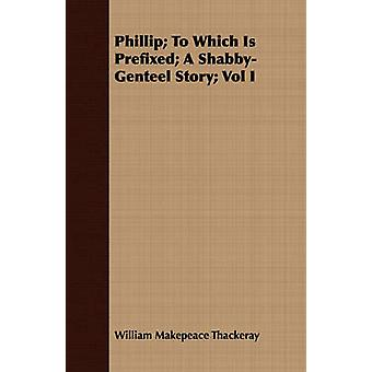 Phillip To Which Is Prefixed A ShabbyGenteel Story Vol I by Thackeray & William Makepeace
