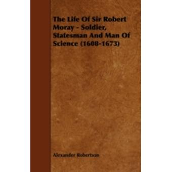 The Life of Sir Robert Moray  Soldier Statesman and Man of Science 16081673 by Robertson & Alexander