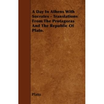 A Day In Athens With Socrates  Translations From The Protagoras And The Republic Of Plato. by Plato