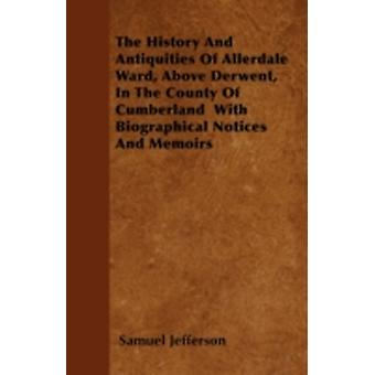 The History And Antiquities Of Allerdale Ward Above Derwent In The County Of Cumberland  With Biographical Notices And Memoirs by Jefferson & Samuel