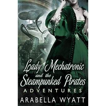 Lady Mechatronic and the Steampunked Pirates Adventures by Wyatt & Arabella