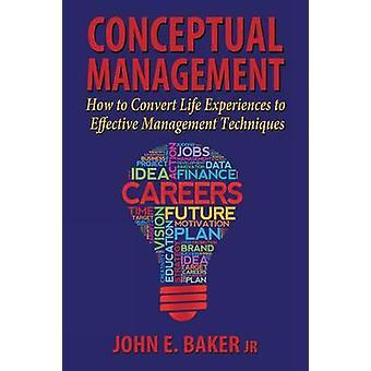 Conceptual Management How to Convert Life Experiences to Effective Management Techniques by Baker Jr. & John E.