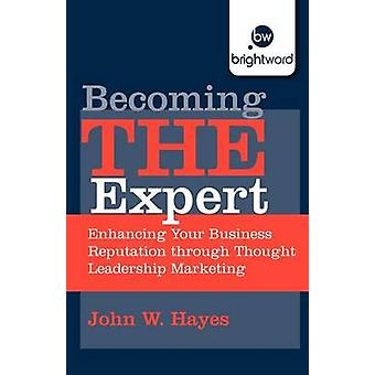 Becoming the Expert Enhancing Your Business Reputation Through Thought Leadership Marketing by Hayes & John W.