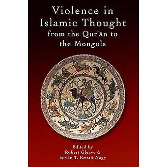 Violence in Islamic Thought from the Qur'an to the Mongols by Robert