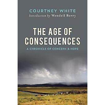 The Age of Consequences  A Chronicle of Concern and Hope by Courtney White & Introduction by Wendell Berry