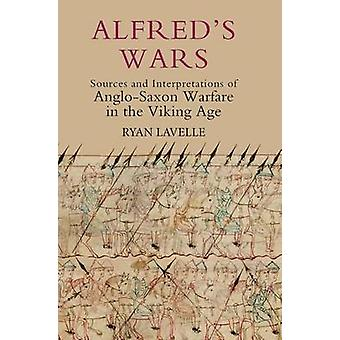 Alfred`s Wars - Sources and Interpretations of Anglo-Saxon Warfare in