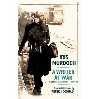 Iris Murdoch - A Writer at War - The Letters and Diaries of Iris Murdo