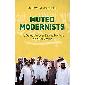 Muted Modernists - The Struggle Over Divine Politics in Saudi Arabia b