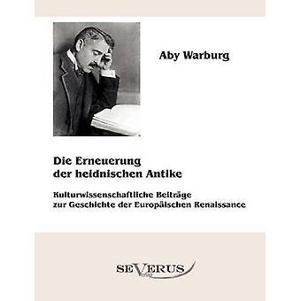 Die Erneuerung der heidnischen Antike  Kulturwissenschaftliche Beitrge zur Geschichte der Europischen Renaissance by Warburg & Aby